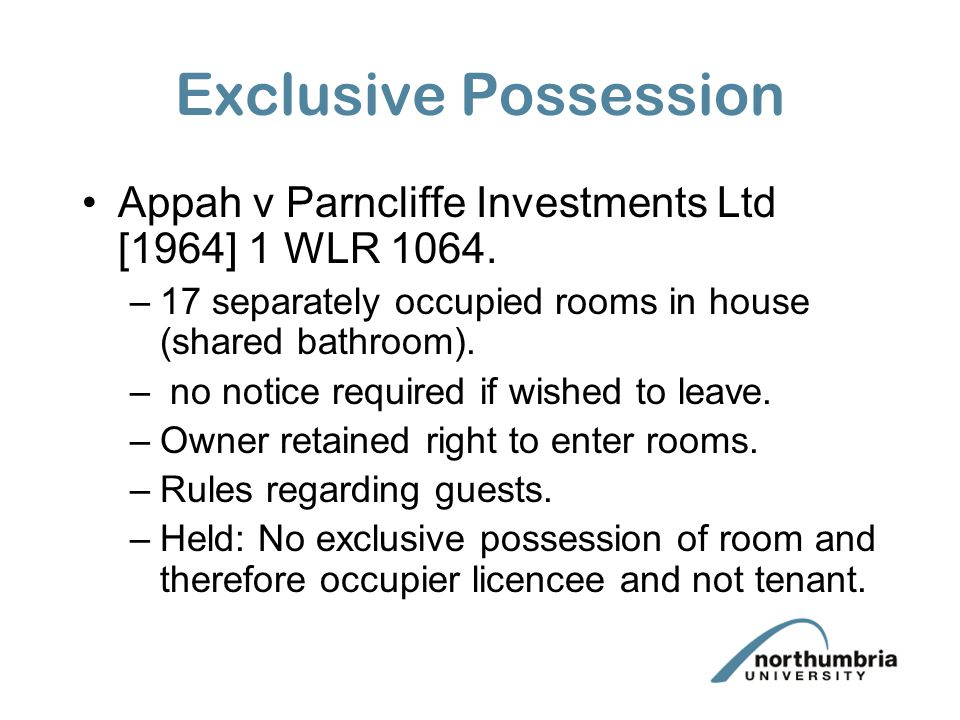 Exclusive Possession Appah v Parncliffe Investments Ltd [1964] 1 WLR 1064. 17 separately occupied rooms in house (shared bathroom).